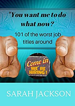You want me to do what now?: 101 of the worst job titles around by [Jackson, Sarah]