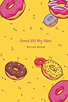 Donut Kill My Vibes Delicious Journal: Funny Donuts Blank Lines Journal for Women Girl Chef with Cute Sprinkles Pattern Gift