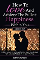 How to love and achieve the fullest happiness within you: Hidden secrets to getting what you want step by step from a successful date to a happy marriage