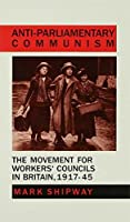 Anti-Parliamentary Communism: The Movement for Workers' Councils in Britain, 1917–45 (Movement for Workers' Councils in Britain, 1917-45)