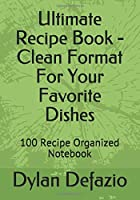 Ultimate Recipe Book - Clean Format For Your Favorite Dishes: 100 Recipe Organized Notebook