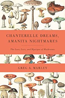 Chanterelle Dreams, Amanita Nightmares: The Love, Lore, and Mystique of Mushrooms by [Marley, Greg]
