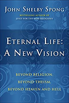 Eternal Life: A New Vision: Beyond Religion, Beyond Theism, Beyond Heaven and Hell by [Spong, John Shelby]