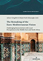 The Remaking of the Euro-Mediterranean Vision: Challenging Eurocentrism with Local Perceptions in the Middle East and North Africa (Global Politics and Security)