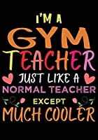 I'M A Gym Teacher Just Like A Normal Teacher Except Much Cooler: Great for Teacher Appreciation/Thank You/Retirement/Year End Gift (Inspirational Notebooks for Teachers)