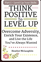 Think Positive to Level Up: Overcome Adversity, Enrich Your Experience, and Live the Life You've Always Wanted (Level Up Your Skills)