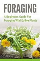 Foraging: A Beginners Guide to Foraging Wild Edible Plants