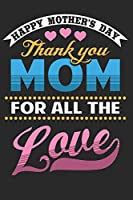 "Happy Mother's Day Thank You Mom For All The Love: Mothers Day Gifts for Mom Notebook 6""x9""  110 Pages, Notepad, Composition book college wide Ruled, Journal, Diary. Ideal for Christmas, Birthday, Anniversary"
