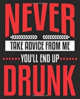 Never Take Advice From Me You'll End Up Drunk: Funny Sarcastic Sarcasm Composition Notebook 100 College Ruled Pages Journal Diary