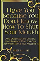 I Love You Because You Don't Know How To Shut Your Mouth And Other Not So Clichéd Love Reasons That You Can Use When He Or She Asks For It: A Unique Love and Wedding Anniversary Gift (Love and Romance Presents)