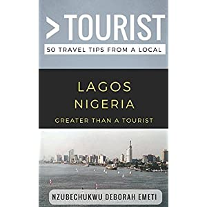Greater Than a Tourist- Lagos Nigeria: 50 Travel Tips from a Local