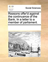 Reasons Offer'd Against the Continuance of the Bank. in a Letter to a Member of Parliament.