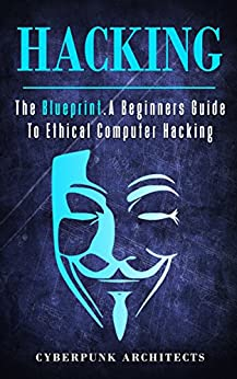 HACKING: THE BLUEPRINT A Beginners Guide To Ethical Computer Hacking (CyberPunk Blueprint Series) by [Architects, CyberPunk]