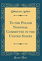 To the Polish National Committee in the United States (Classic Reprint)