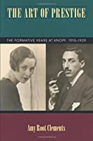 The Art of Prestige: The Formative Years at Knopf, 1915-1929 (Studies in Print Culture and the History of the Book)