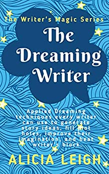 The Dreaming Writer: Applied dreaming techniques every writer can use to generate story ideas, fill plot holes, improve their imagination, and beat writer's ... the Writer's Magic series (English Edition) by [Leigh, Alicia]