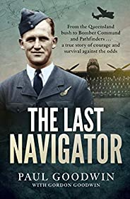 The Last Navigator: From the Queensland bush to Bomber Command and Pathfinders...a true story of courage and s