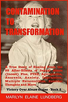 Contamination To Transformation: A True Story of Healing From the 99 After-Effects of Sexual Abuse (Incest) Plus, PTSD, Agoraphobia, Anorexia, Anxiety, ... Tho (Victory Over Abuse Series Book 2) by [Lundberg, Marilyn]