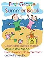 First Grade Summer Book: Catch what maybe missed; Move a little ahead. Learn to read, do some math, and write neatly