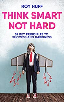 Think Smart Not Hard: 52 Key Principles To Success and Happiness by [Huff, Roy]