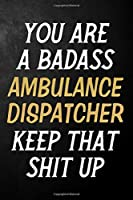 You Are A Badass Ambulance Dispatcher Keep That Shit Up: Ambulance Dispatcher Journal / Notebook / Appreciation Gift / Alternative To a Card For Ambulance Dispatchers ( 6 x 9 -120 Blank Lined Pages )