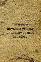 I'm Writer Anything You Say Or Do May Be Used In A Story: Writer Notebook Journal Composition Blank Lined Diary Notepad 120 Pages Paperback Old