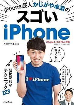 [かじがや卓哉]のiPhone芸人かじがや卓哉のスゴいiPhone 超絶便利なテクニック123 iPhone X/8/8 Plus対応