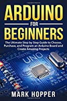 Arduino for Beginners: The Ultimate Step by Step Guide to Choose, Purchase, and Program an Arduino Board and Create Amazing Projects