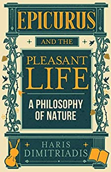 EPICURUS and THE PLEASANT LIFE: A Philosophy of Nature by [Dimitriadis, Haris]
