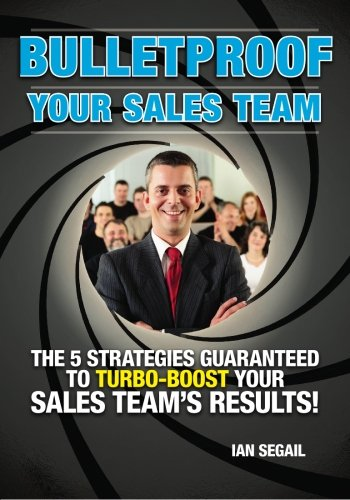 Bulletproof Your Sales Team: The 5 Strategies Guaranteed to Turbo-boost Your Sales Team's Results!