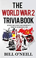 The World War 2 Trivia Book: Interesting Stories and Random Facts from the Second World War (Trivia War Books)