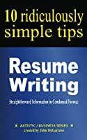 Resume Writing: 10 Ridiculously Simple Tips: Straightforward Information in Condensed Format About Writing a Great Resume