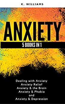 Anxiety: 5 books in 1 (Dealing with Anxiety, Anxiety Relief, Anxiety & the Brain, Anxiety & Phobia, Anxiety & Depression) (All About Anxiety Book 8) by [Williams, K]