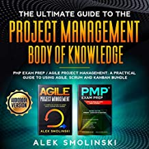 The Ultimate Guide to the Project Management Body of Knowledge: PMP Exam Prep and Agile Project Management: A Practical Guide to Using Agile, Scrum and Kanban Bundle