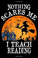 Nothing Scares Me I Teach Reading: Nothing Scares Me I Teach Reading Teacher Halloween Gift  Journal/Notebook Blank Lined Ruled 6x9 100 Pages