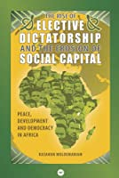 The Rise Of The Elective Dictatorship And The Erosion Of Social Capital: Peace, Development and Democracy in Africa