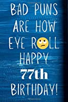 Bad Puns Are How Eye Roll Happy 77th Birthday: Funny Pun 77th Birthday Card Quote Journal / Notebook / Diary / Greetings / Appreciation Gift (6 x 9 - 110 Blank Lined Pages)