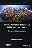 Marine Genetic Resources, R&D and the Law 1: Complex Objects of Use Wiley-ISTE
