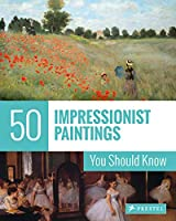 50 Impressionist Paintings You Should Know (The 50 Series)