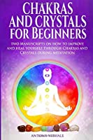 Chakras and Crystals for Beginners: Two Manuscripts on how to improve and heal yourself through Chakras and Crystals during meditation