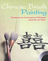 Chinese Brush Painting: Traditional and Contemporary Techniques Using Ink and Water