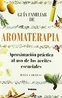 Guia familiar de aromaterapia / Parents' Guide of Aromatherapy: Aproximacion Practica Al Uso De Los Aceites Esenciales (Coleccion Guias Familiares)