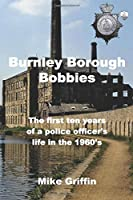 Burnley Borough Bobbies: The First Ten Years of a Police Officer's Life in the 1960's