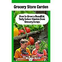 Grocery Store Garden: How to Grow a Beautiful, Tasty Indoor Garden from Grocery Scraps
