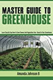 Master Guide To Greenhouse : Learn step by step how to grow flowers and vegetables year - Round in Your Greenhouse (Gardening,companions ... guide by Amanda Johnson B () (Volume 4)