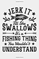 Jerk It Till She Swallows Its a Fishing Thing You Wouldnt Understand: Fishing Lined Notebook, Journal, Organizer, Diary, Composition Notebook, Gifts for Fishermen and Fishing Lovers