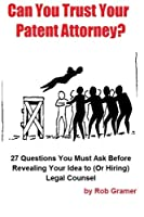 Can You Trust Your Patent Attorney?: 27 Questions You Must Ask Before Revealing Your Idea to or Hiring Legal Counsel (Invention Prep)