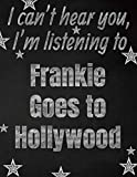 I can't hear you, I'm listening to Frankie Goes to Hollywood creative writing lined notebook: Promoting band fandom and music creativity through writing…one day at a time