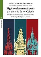 El gótico alemán en España y la dinastía de los Colonia : la cristalización de las torres caladas : Friburgo, Burgos y Oviedo