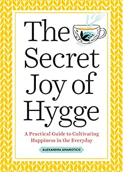 The Secret Joy of Hygge: A Practical Guide to Cultivating Happiness in the Everyday by [Amarotico, Alexandra]